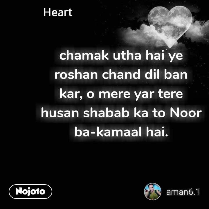 Heart chamak utha hai ye roshan chand dil ban kar, o mere yar tere husan shabab ka to Noor ba-kamaal hai.