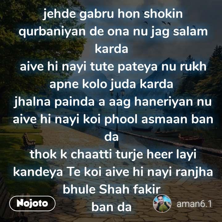 ਨੂਰ jehde gabru hon shokin qurbaniyan de ona nu jag salam karda  aive hi nayi tute pateya nu rukh apne kolo juda karda  jhalna painda a aag haneriyan nu aive hi nayi koi phool asmaan ban da  thok k chaatti turje heer layi kandeya Te koi aive hi nayi ranjha bhule Shah fakir  ban da