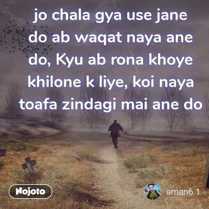 No matter what I still, jo chala gya use jane do ab waqat naya ane do, Kyu ab rona khoye khilone k liye, koi naya toafa zindagi mai ane do
