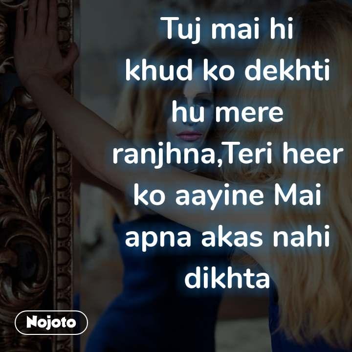 Path Tuj mai hi khud ko dekhti hu mere ranjhna,Teri heer ko aayine Mai apna akas nahi dikhta