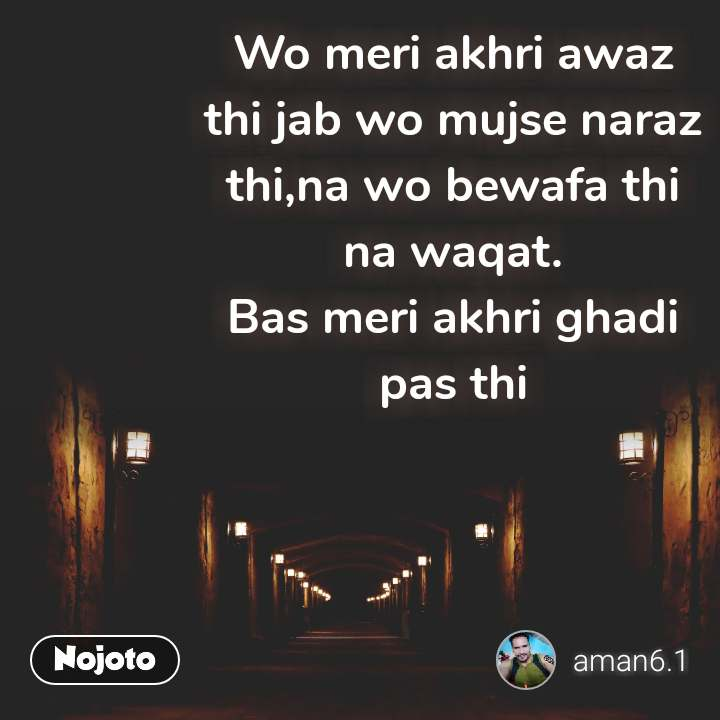 Wo meri akhri awaz thi jab wo mujse naraz thi,na wo bewafa thi na waqat. Bas meri akhri ghadi pas thi