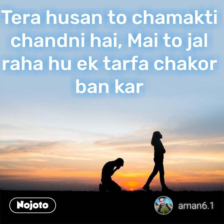 Tera husan to chamakti chandni hai, Mai to jal raha hu ek tarfa chakor ban kar