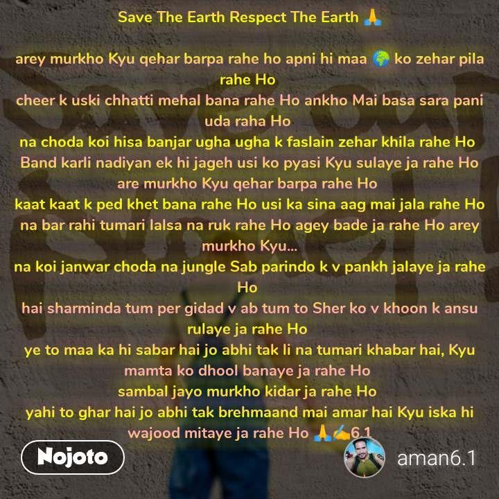 Save The Earth Respect The Earth 🙏  arey murkho Kyu qehar barpa rahe ho apni hi maa 🌍 ko zehar pila rahe Ho  cheer k uski chhatti mehal bana rahe Ho ankho Mai basa sara pani uda raha Ho  na choda koi hisa banjar ugha ugha k faslain zehar khila rahe Ho  Band karli nadiyan ek hi jageh usi ko pyasi Kyu sulaye ja rahe Ho are murkho Kyu qehar barpa rahe Ho  kaat kaat k ped khet bana rahe Ho usi ka sina aag mai jala rahe Ho na bar rahi tumari lalsa na ruk rahe Ho agey bade ja rahe Ho arey murkho Kyu... na koi janwar choda na jungle Sab parindo k v pankh jalaye ja rahe Ho  hai sharminda tum per gidad v ab tum to Sher ko v khoon k ansu rulaye ja rahe Ho  ye to maa ka hi sabar hai jo abhi tak li na tumari khabar hai, Kyu mamta ko dhool banaye ja rahe Ho  sambal jayo murkho kidar ja rahe Ho  yahi to ghar hai jo abhi tak brehmaand mai amar hai Kyu iska hi wajood mitaye ja rahe Ho 🙏✍️6.1