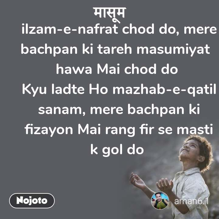 मासूम  ilzam-e-nafrat chod do, mere bachpan ki tareh masumiyat   hawa Mai chod do  Kyu ladte Ho mazhab-e-qatil sanam, mere bachpan ki fizayon Mai rang fir se masti k gol do