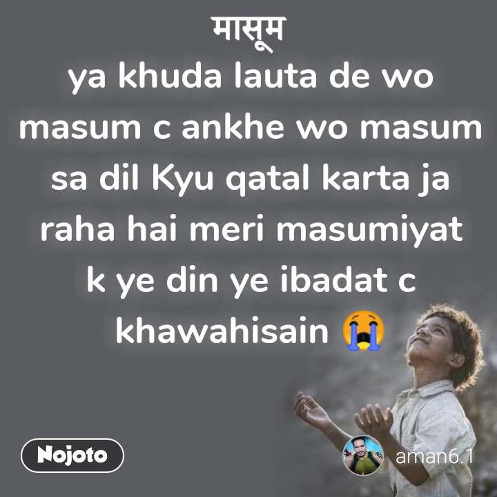 मासूम  ya khuda lauta de wo masum c ankhe wo masum sa dil Kyu qatal karta ja raha hai meri masumiyat k ye din ye ibadat c khawahisain 😭