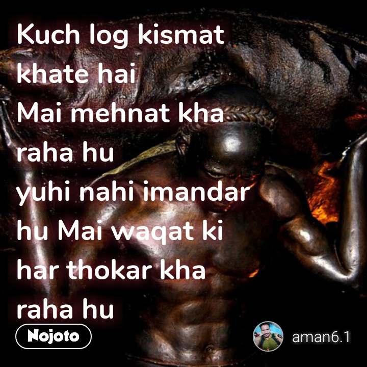 Kuch log kismat  khate hai  Mai mehnat kha  raha hu  yuhi nahi imandar  hu Mai waqat ki  har thokar kha  raha hu