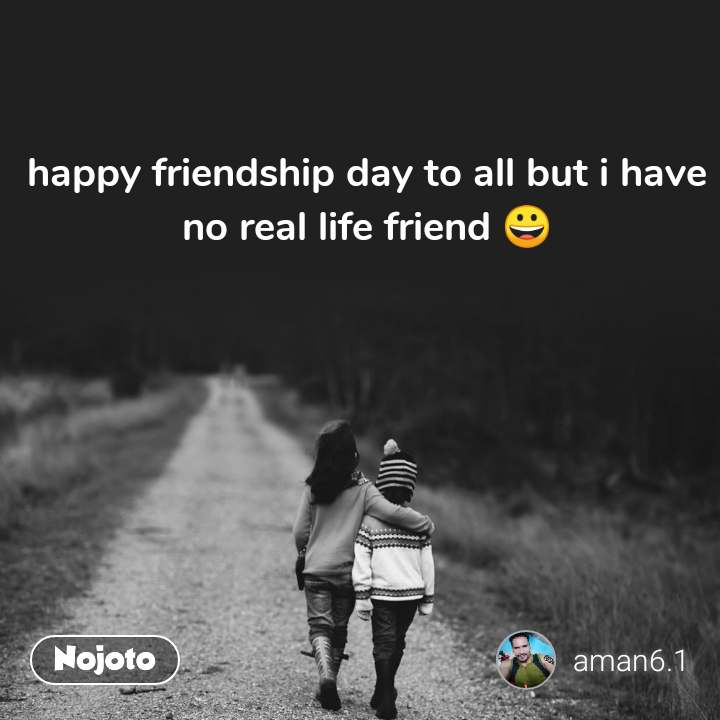 happy friendship day to all but i have no real life friend 😀