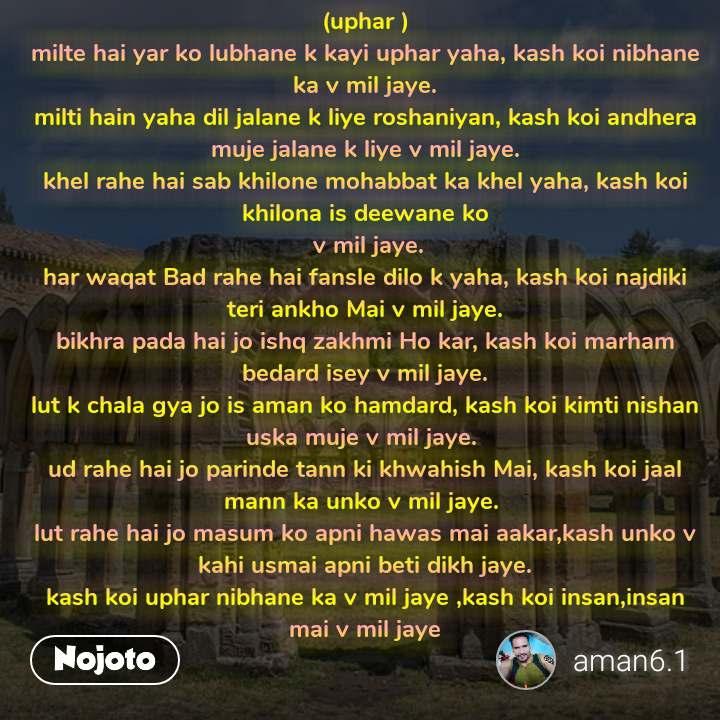 (uphar ) milte hai yar ko lubhane k kayi uphar yaha, kash koi nibhane ka v mil jaye. milti hain yaha dil jalane k liye roshaniyan, kash koi andhera muje jalane k liye v mil jaye. khel rahe hai sab khilone mohabbat ka khel yaha, kash koi khilona is deewane ko  v mil jaye. har waqat Bad rahe hai fansle dilo k yaha, kash koi najdiki teri ankho Mai v mil jaye. bikhra pada hai jo ishq zakhmi Ho kar, kash koi marham bedard isey v mil jaye. lut k chala gya jo is aman ko hamdard, kash koi kimti nishan uska muje v mil jaye.  ud rahe hai jo parinde tann ki khwahish Mai, kash koi jaal mann ka unko v mil jaye.  lut rahe hai jo masum ko apni hawas mai aakar,kash unko v kahi usmai apni beti dikh jaye. kash koi uphar nibhane ka v mil jaye ,kash koi insan,insan mai v mil jaye