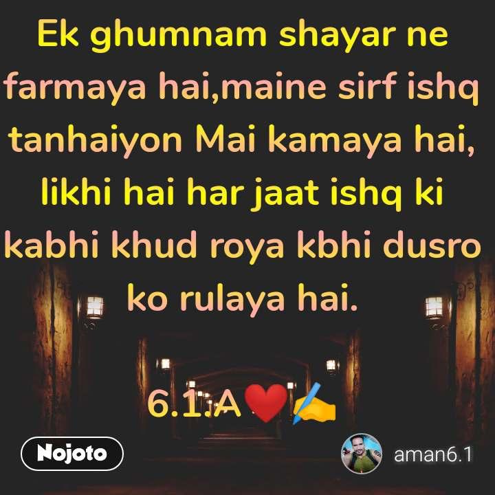 Ek ghumnam shayar ne farmaya hai,maine sirf ishq tanhaiyon Mai kamaya hai, likhi hai har jaat ishq ki kabhi khud roya kbhi dusro ko rulaya hai.  6.1.A❤✍️