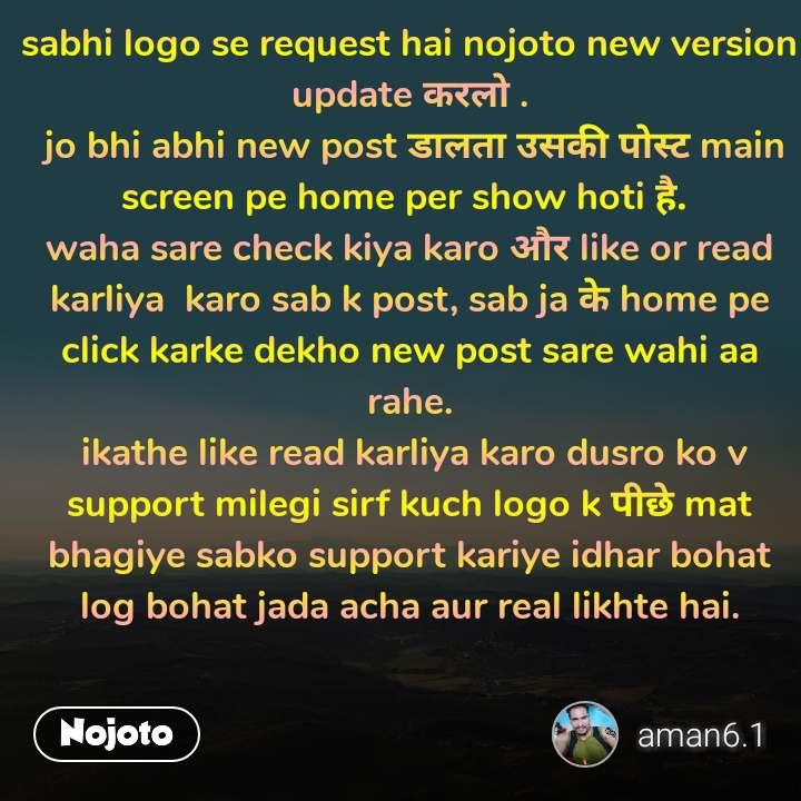 sabhi logo se request hai nojoto new version update करलो .  jo bhi abhi new post डालता उसकी पोस्ट main screen pe home per show hoti है.  waha sare check kiya karo और like or read  karliya  karo sab k post, sab ja के home pe click karke dekho new post sare wahi aa rahe.  ikathe like read karliya karo dusro ko v support milegi sirf kuch logo k पीछे mat bhagiye sabko support kariye idhar bohat log bohat jada acha aur real likhte hai.