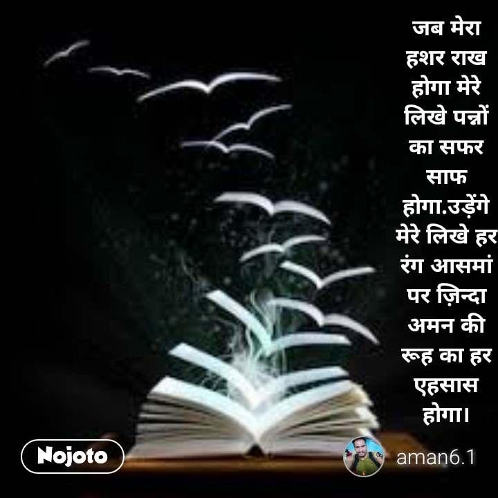 #Pehlealfaaz जब मेरा हशर राख होगा मेरे लिखे पन्नों का सफर साफ होगा.उड़ेंगे मेरे लिखे हर रंग आसमां पर ज़िन्दा अमन की रूह का हर एहसास होगा।