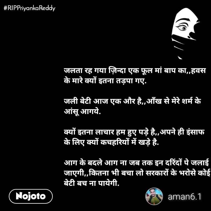 #RIPPriyankaReddy जलता रह गया ज़िन्दा एक फूल मां बाप का,,हवस के मारे क्यों इतना तड़पा गए.  जली बेटी आज एक और है,,आँख से मेरे शर्म के आंसू आगये.  क्यों इतना लाचार हम हुए पड़े है,,अपने ही इंसाफ के लिए क्यों कचहरियों में खड़े है.  आग के बदले आग ना जब तक इन दरिंदों पे जलाई जाएगी,,कितना भी बचा लो सरकारों के भरोसे कोई बेटी बच ना पायेगी.