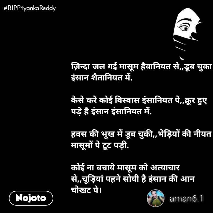 #RIPPriyankaReddy ज़िन्दा जल गई मासूम हैवानियत से,,डूब चुका इंसान शैतानियत में.  कैसे करे कोई विस्वास इंसानियत पे,,क्रूर हुए पड़े है इंसान इंसानियत में.  हवस की भूख में डूब चुकी,,भेड़ियों की नीयत मासूमों पे टूट पड़ी.  कोई ना बचाये मासूम को अत्याचार से,,चूड़ियां पहने सोयी है इंसान की आन चौखट पे।