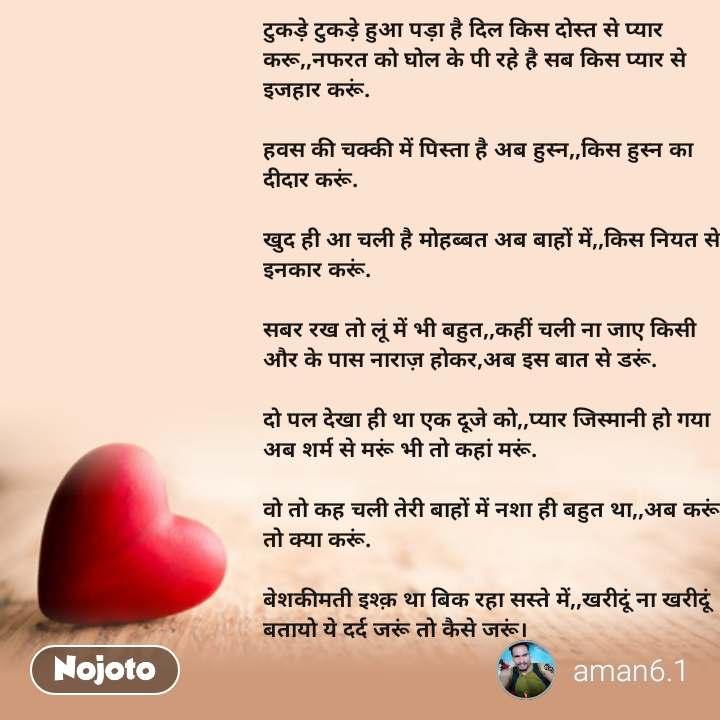 Dil Shayari  टुकड़े टुकड़े हुआ पड़ा है दिल किस दोस्त से प्यार करू,,नफरत को घोल के पी रहे है सब किस प्यार से इजहार करूं.  हवस की चक्की में पिस्ता है अब हुस्न,,किस हुस्न का दीदार करूं.  खुद ही आ चली है मोहब्बत अब बाहों में,,किस नियत से इनकार करूं.  सबर रख तो लूं में भी बहुत,,कहीं चली ना जाए किसी और के पास नाराज़ होकर,अब इस बात से डरूं.  दो पल देखा ही था एक दूजे को,,प्यार जिस्मानी हो गया अब शर्म से मरूं भी तो कहां मरूं.  वो तो कह चली तेरी बाहों में नशा ही बहुत था,,अब करूं तो क्या करूं.  बेशकीमती इश्क़ था बिक रहा सस्ते में,,खरीदूं ना खरीदूं बतायो ये दर्द जरूं तो कैसे जरूं।