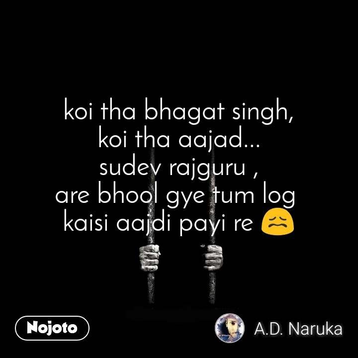 koi tha bhagat singh, koi tha aajad... sudev rajguru , are bhool gye tum log  kaisi aajdi payi re 😖