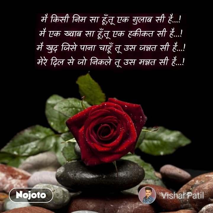 मै किसी निम सा हूँ,तू एक गुलाब सी है...! मै एक ख्वाब सा हूँ,तू एक हकीकत सी है...! मै खुद जिसे पाना चाहूँ तू उस जन्नत सी है...! मेरे दिल से जो निकले तू उस मन्नत सी है...!  #NojotoQuote
