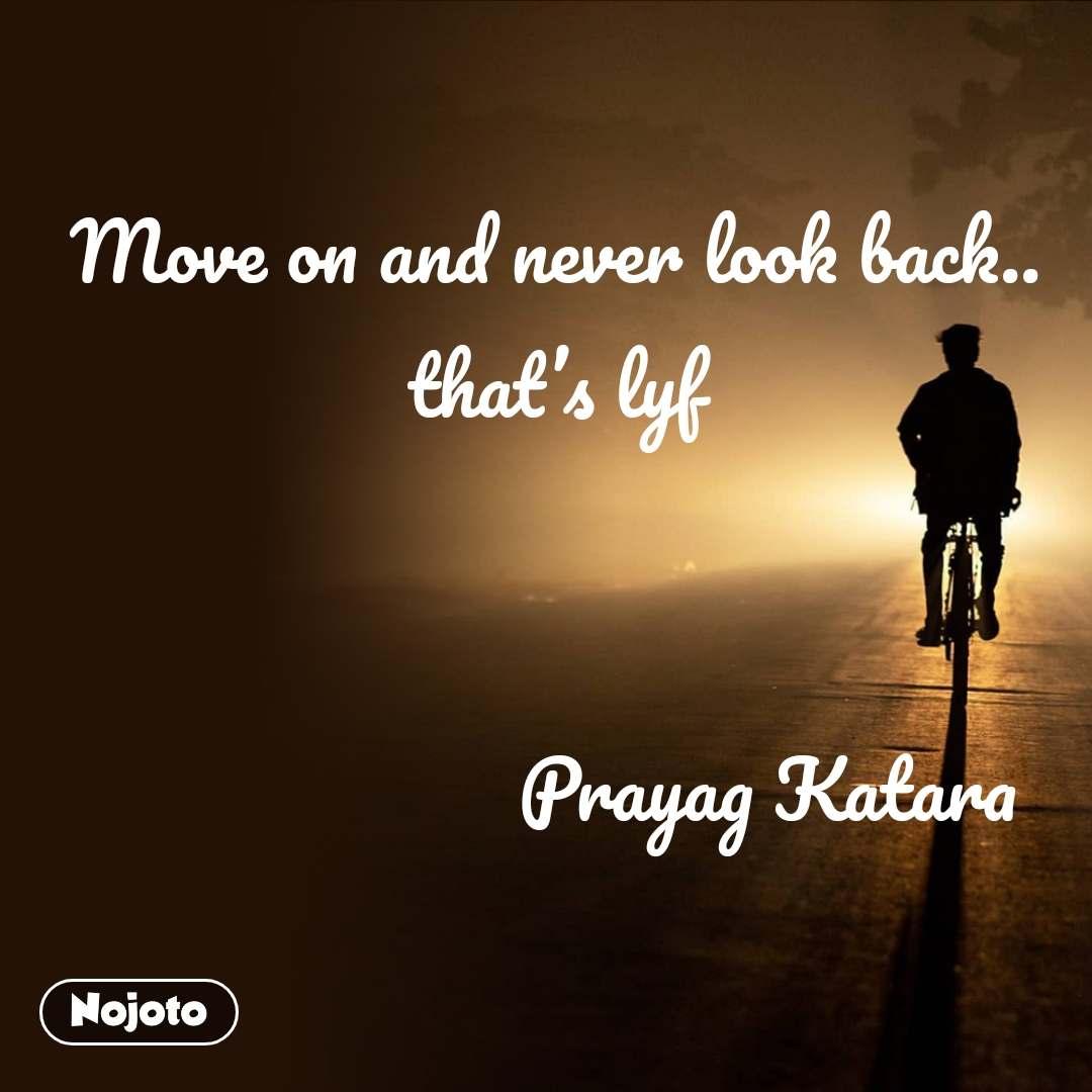 Move on and never look back.. that's lyf                        Prayag Katara