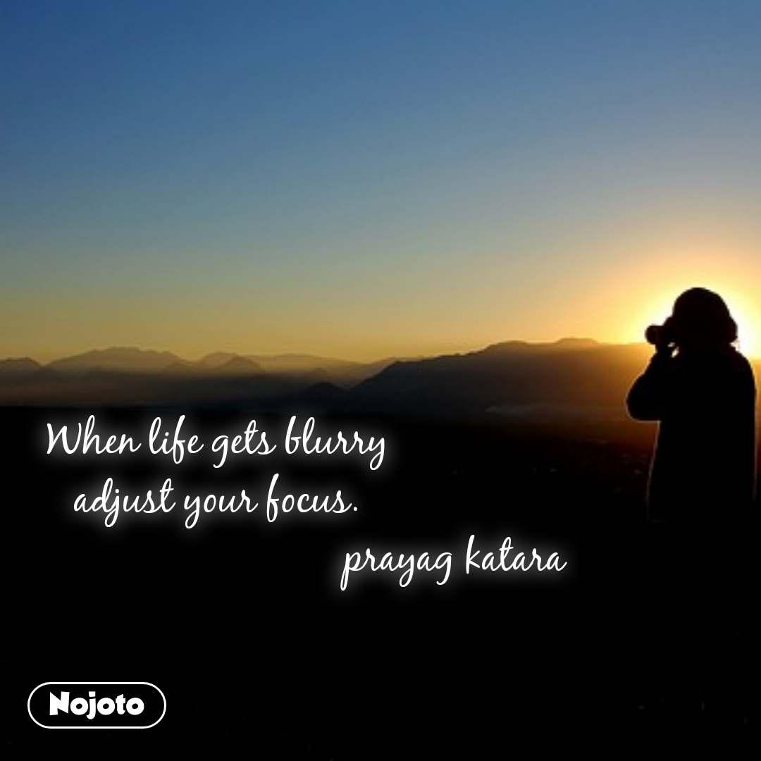 When life gets blurry  adjust your focus.                                              prayag katara