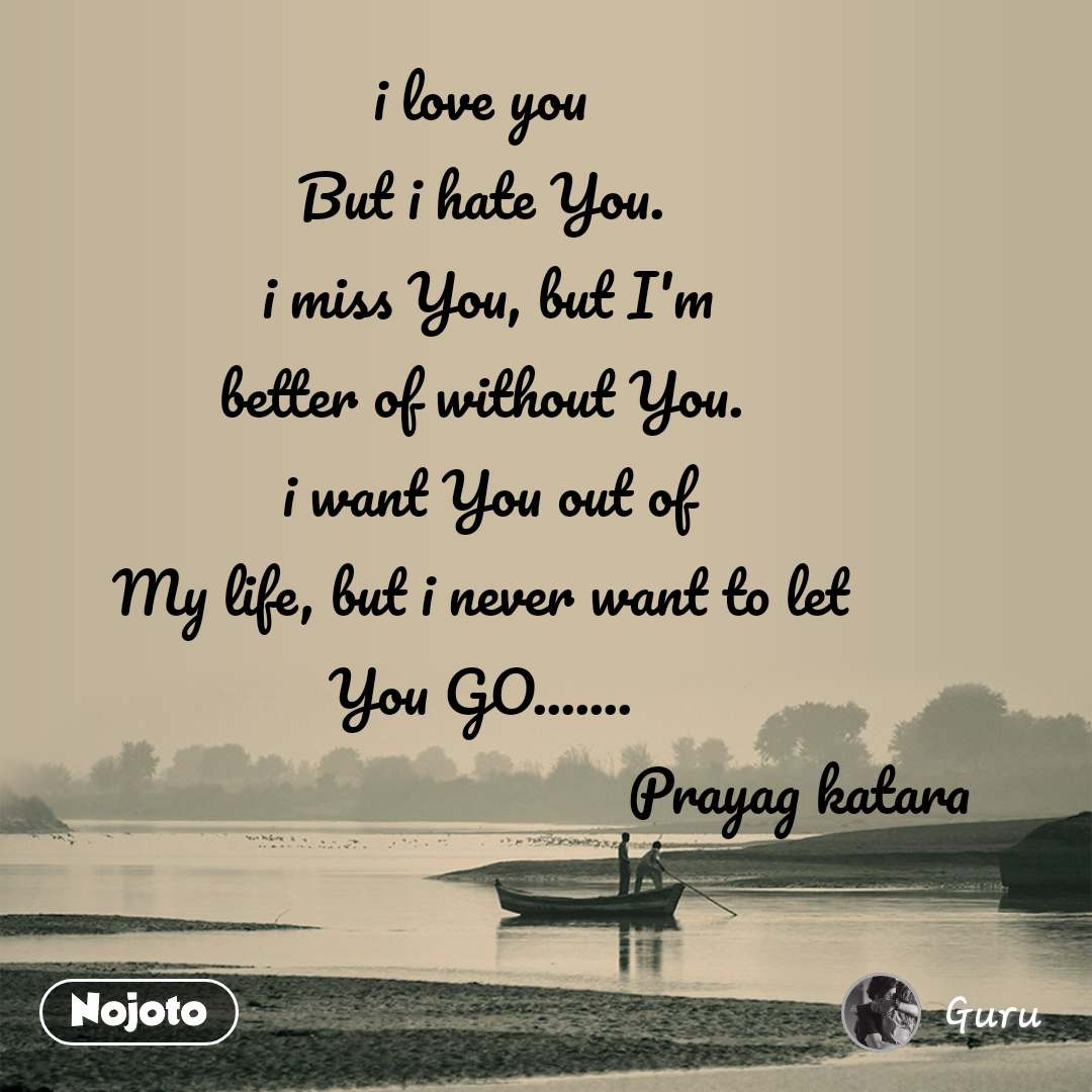 i love you But i hate You.  i miss You, but I'm better of without You.  i want You out of  My life, but i never want to let  You GO.......                                           Prayag katara