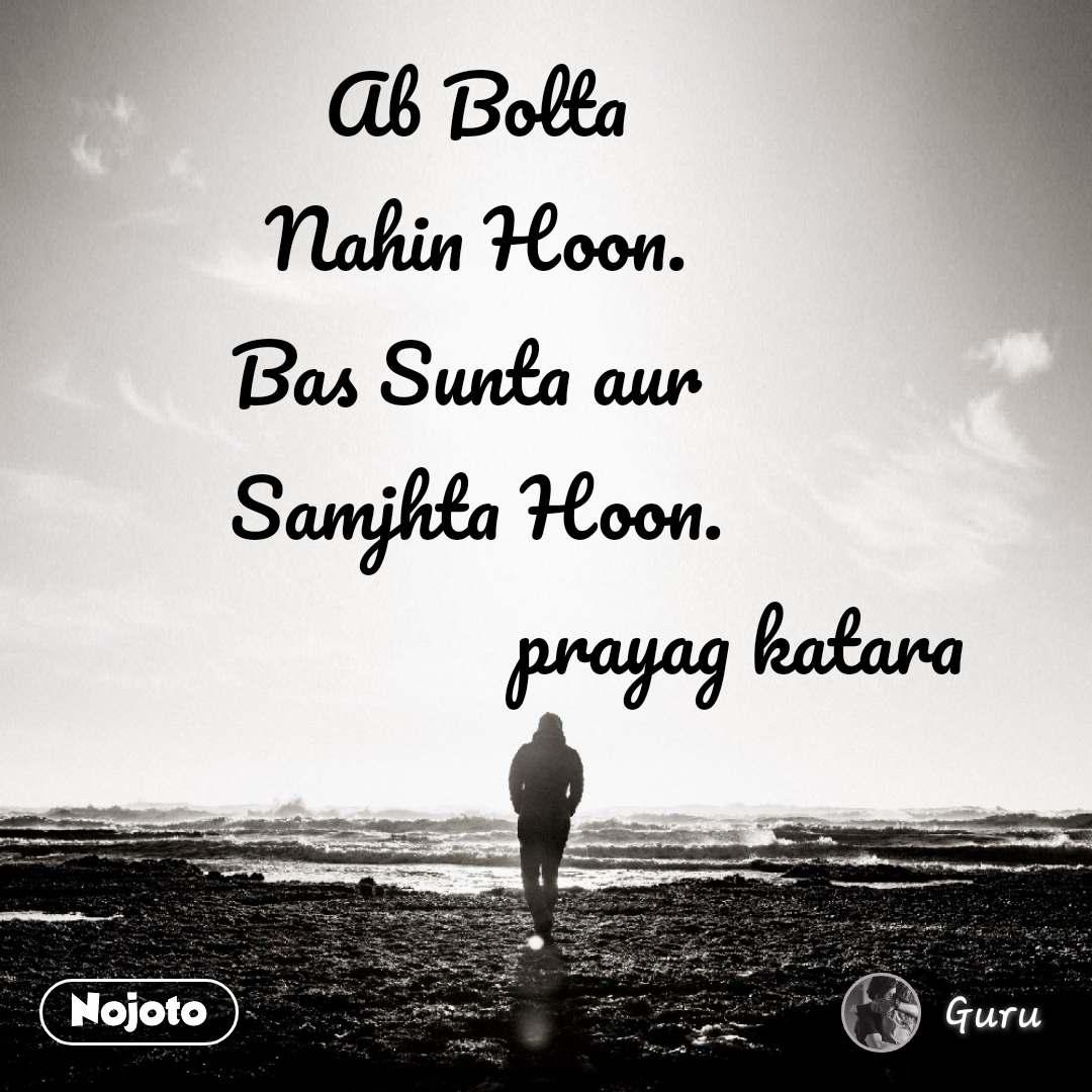 Ab Bolta Nahin Hoon. Bas Sunta aur  Samjhta Hoon.                           prayag katara