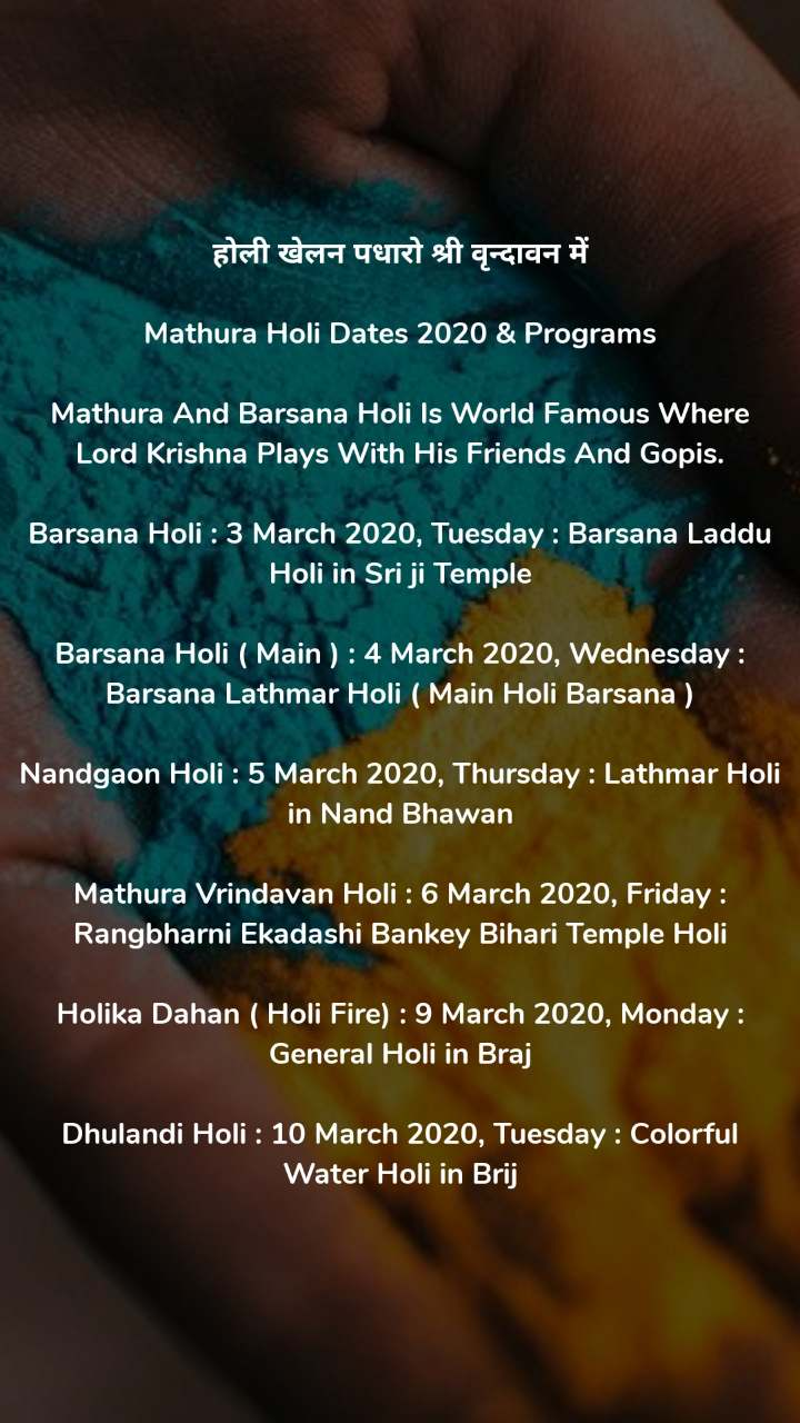 होली खेलन पधारो श्री वृन्दावन में  Mathura Holi Dates 2020 & Programs  Mathura And Barsana Holi Is World Famous Where Lord Krishna Plays With His Friends And Gopis.  Barsana Holi : 3 March 2020, Tuesday : Barsana Laddu Holi in Sri ji Temple  Barsana Holi ( Main ) : 4 March 2020, Wednesday : Barsana Lathmar Holi ( Main Holi Barsana )  Nandgaon Holi : 5 March 2020, Thursday : Lathmar Holi in Nand Bhawan  Mathura Vrindavan Holi : 6 March 2020, Friday : Rangbharni Ekadashi Bankey Bihari Temple Holi  Holika Dahan ( Holi Fire) : 9 March 2020, Monday : General Holi in Braj  Dhulandi Holi : 10 March 2020, Tuesday : Colorful Water Holi in Brij