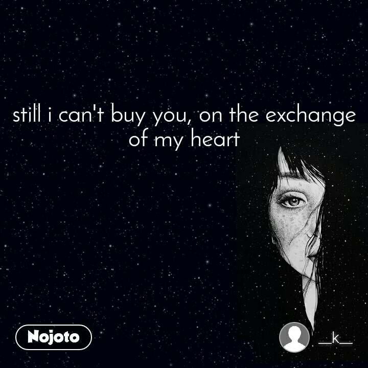 still i can't buy you, on the exchange of my heart