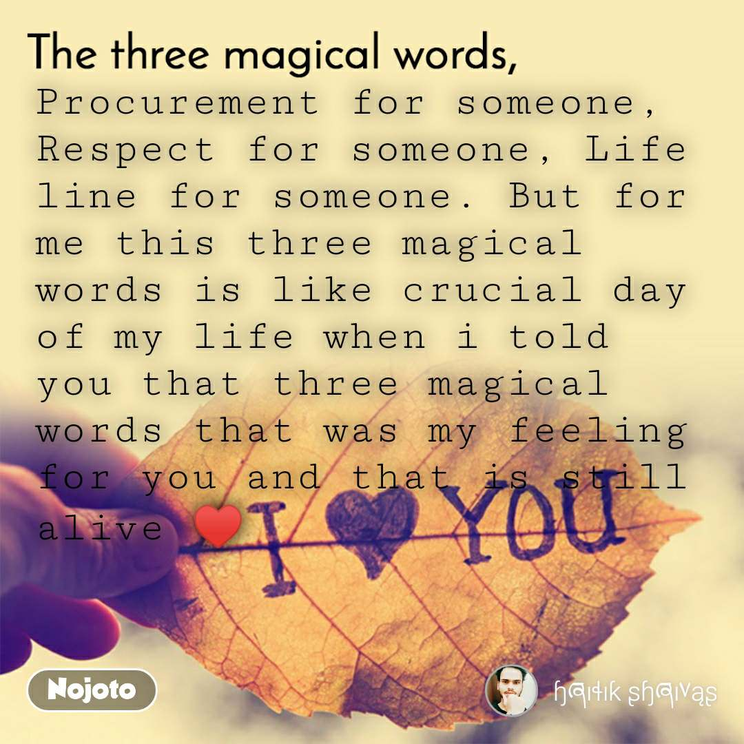 The three magical words Procurement for someone, Respect for someone, Life line for someone. But for me this three magical words is like crucial day of my life when i told you that three magical words that was my feeling for you and that is still alive ♥️