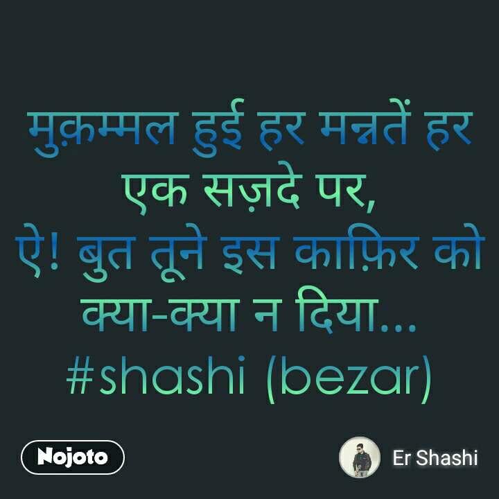 मुक़म्मल हुई हर मन्नतें हर एक सज़दे पर, ऐ! बुत तूने इस काफ़िर को क्या-क्या न दिया... #shashi (bezar)