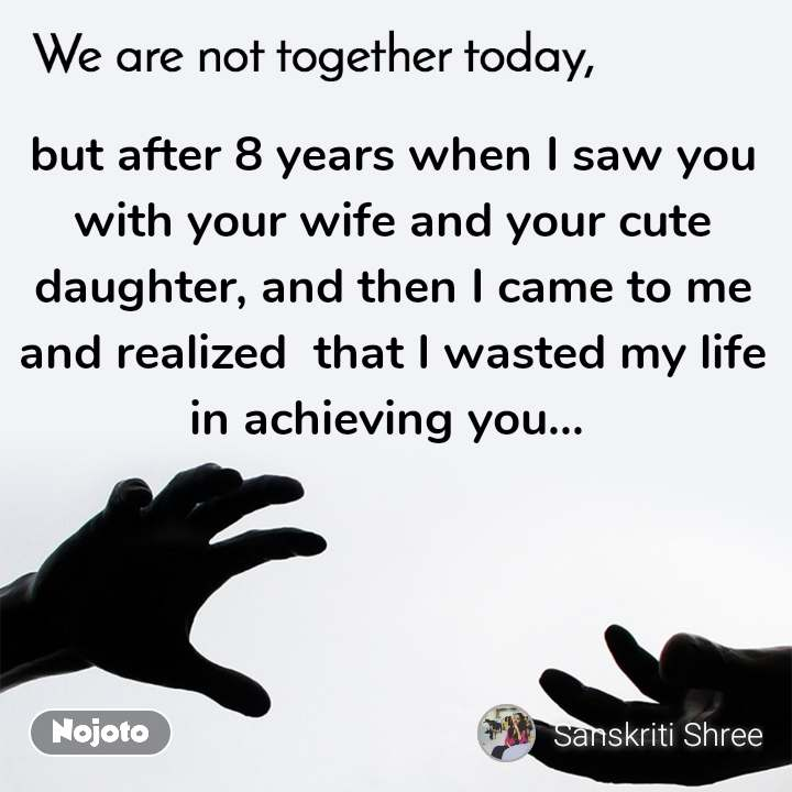 but after 8 years when I saw you with your wife and your cute daughter, and then I came to me and realized  that I wasted my life in achieving you...