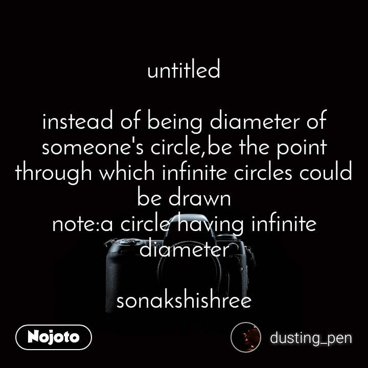 untitled  instead of being diameter of someone's circle,be the point through which infinite circles could be drawn note:a circle having infinite diameter  sonakshishree