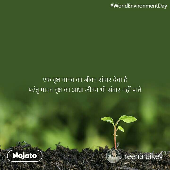 #WorldEnvironmentDay एक वृक्ष मानव का जीवन संवार देता है परंतु मानव वृक्ष का आधा जीवन भी संवार नहीं पाते