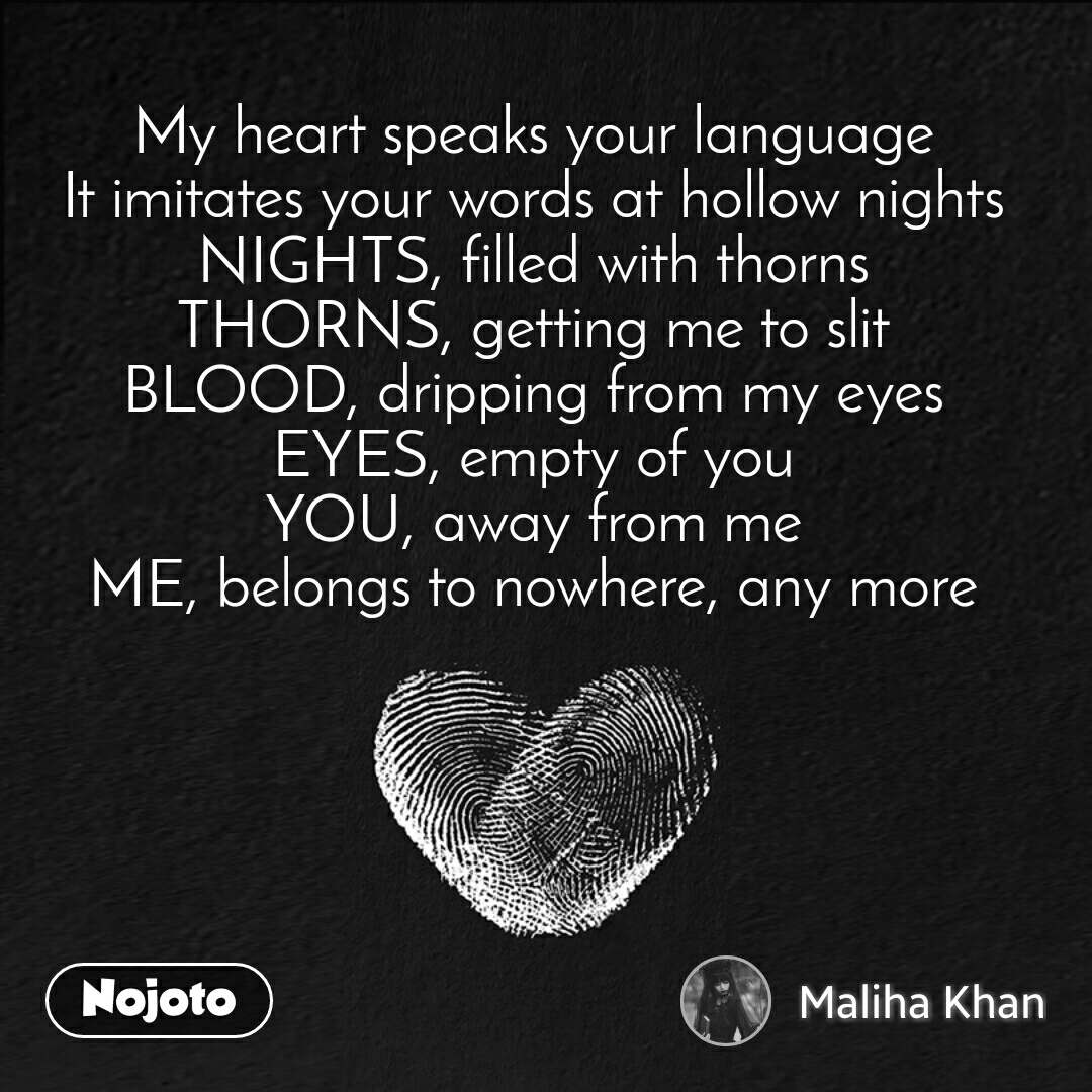 My heart speaks your language It imitates your words at hollow nights NIGHTS, filled with thorns THORNS, getting me to slit BLOOD, dripping from my eyes EYES, empty of you YOU, away from me ME, belongs to nowhere, any more