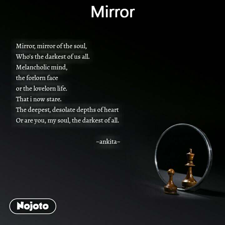 Mirror Mirror, mirror of the soul,  Who's the darkest of us all.  Melancholic mind,  the forlorn face or the lovelorn life.  That i now stare.  The deepest, desolate depths of heart  Or are you, my soul, the darkest of all.                                                                  ~ankita~