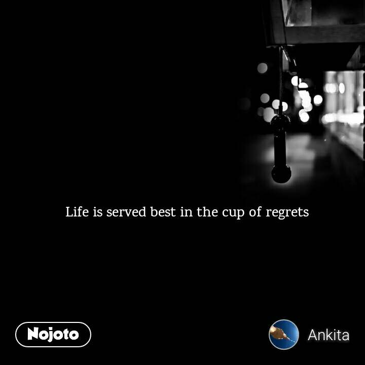 Life is served best in the cup of regrets