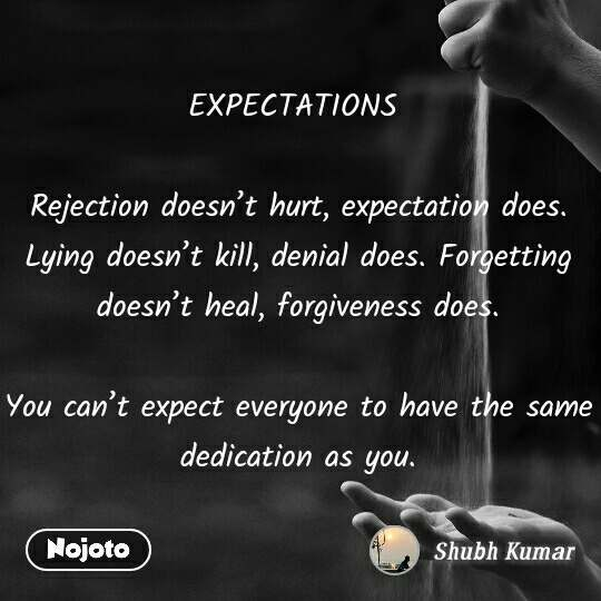 EXPECTATIONS   Rejection doesn't hurt, expectation does. Lying doesn't kill, denial does. Forgetting doesn't heal, forgiveness does.  You can't expect everyone to have the same dedication as you.