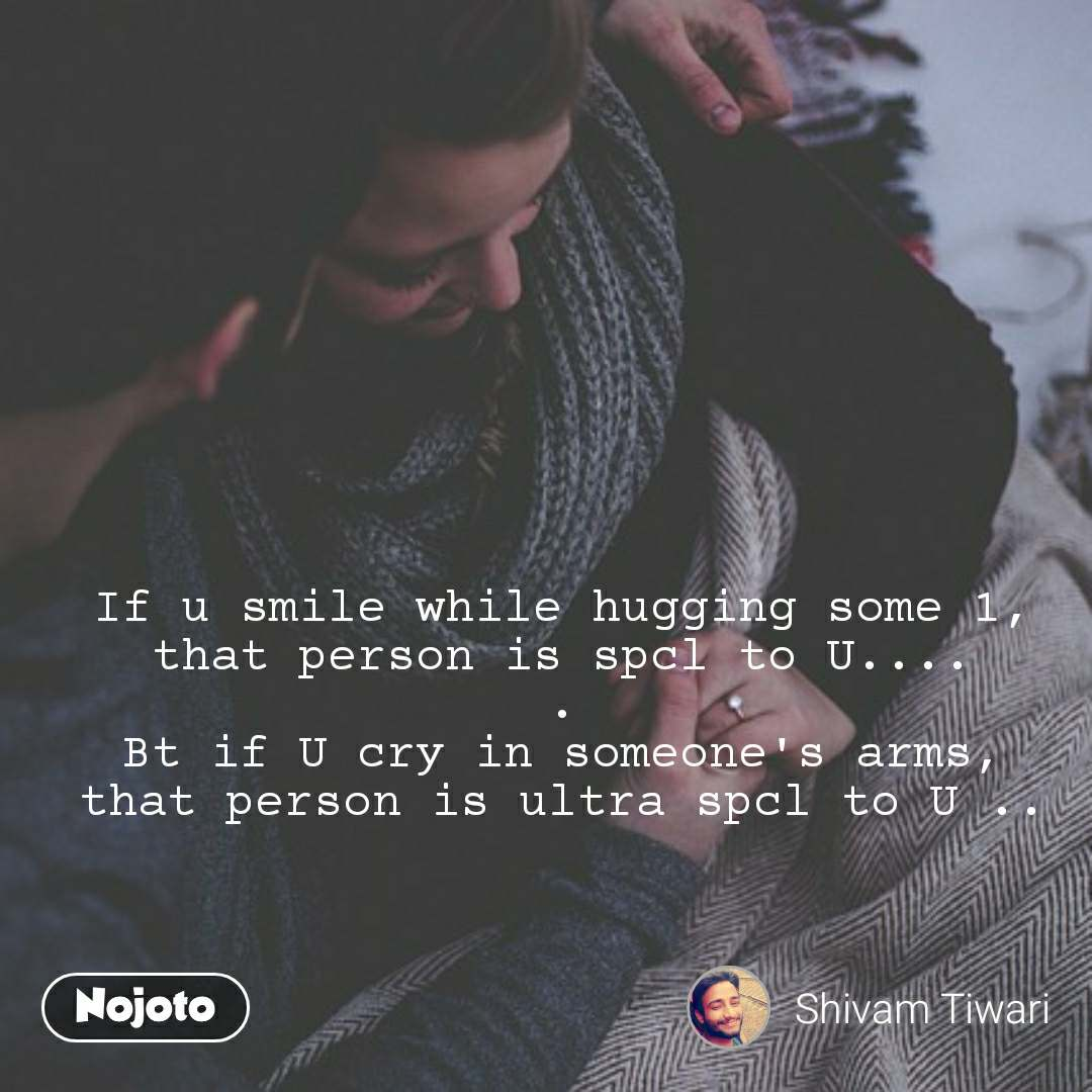 If u smile while hugging some 1, that person is spcl to U.... . Bt if U cry in someone's arms, that person is ultra spcl to U ..