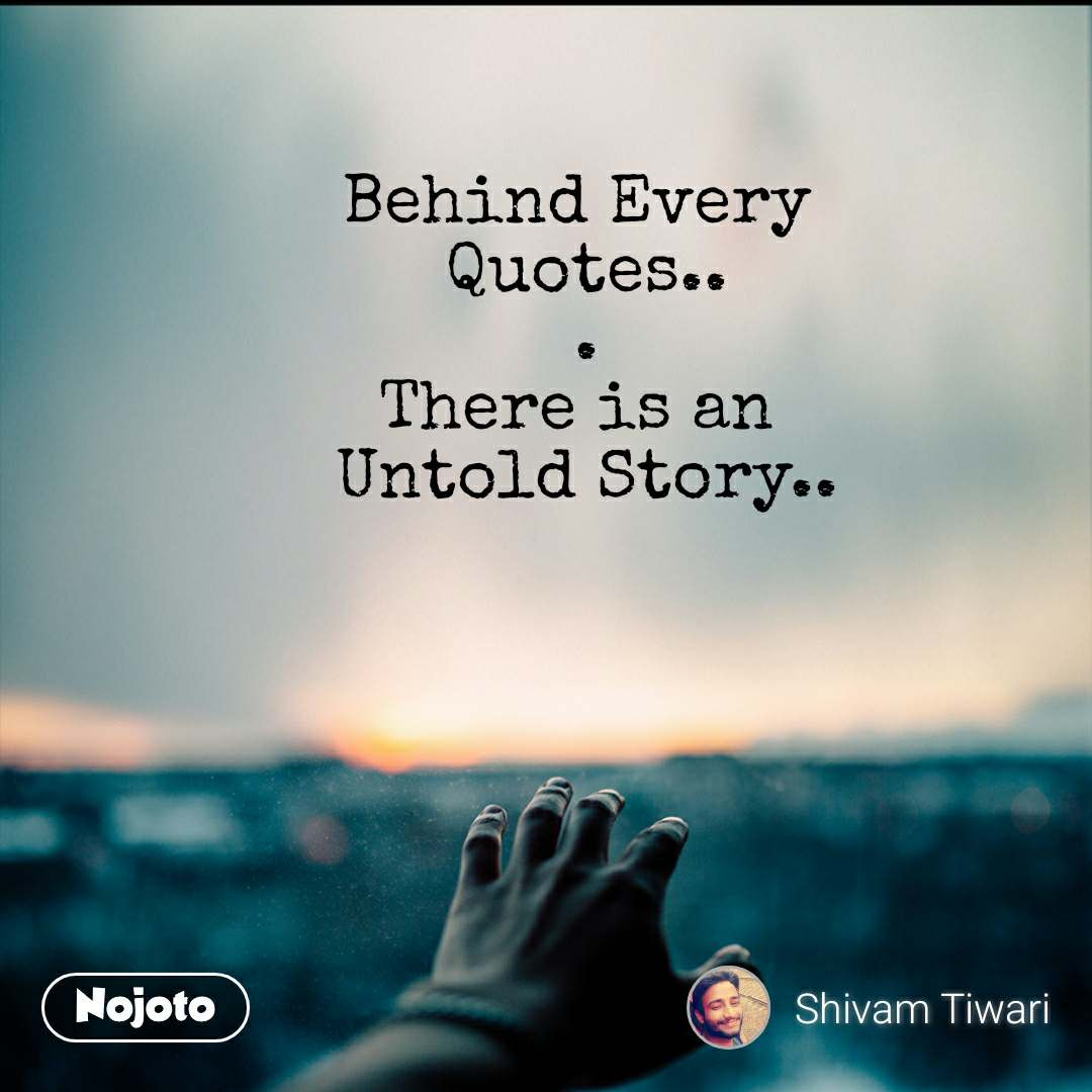 Behind Every  Quotes.. . There is an  Untold Story..