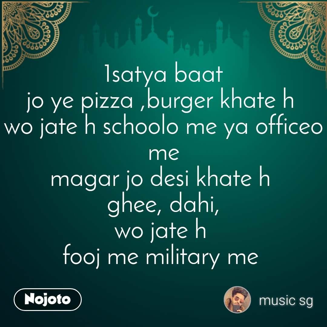 1satya baat jo ye pizza ,burger khate h  wo jate h schoolo me ya officeo me magar jo desi khate h  ghee, dahi, wo jate h  fooj me military me