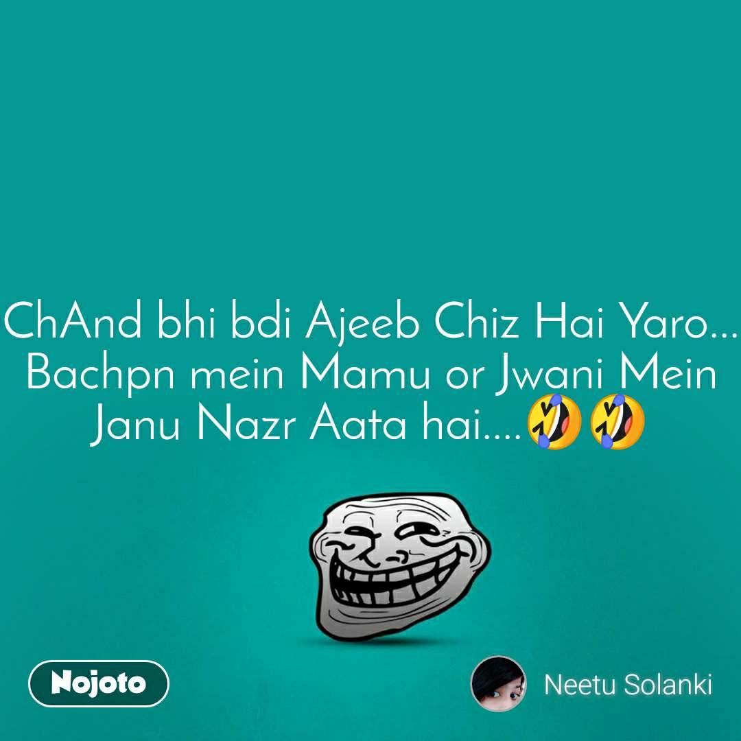 ChAnd bhi bdi Ajeeb Chiz Hai Yaro... Bachpn mein Mamu or Jwani Mein Janu Nazr Aata hai....🤣🤣