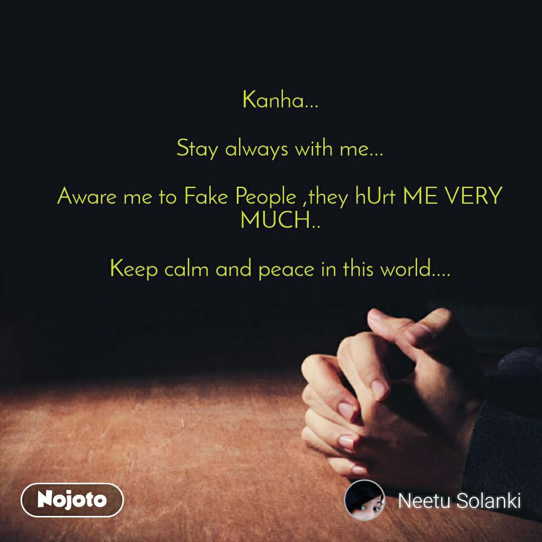 Kanha...  Stay always with me...  Aware me to Fake People ,they hUrt ME VERY MUCH..  Keep calm and peace in this world....