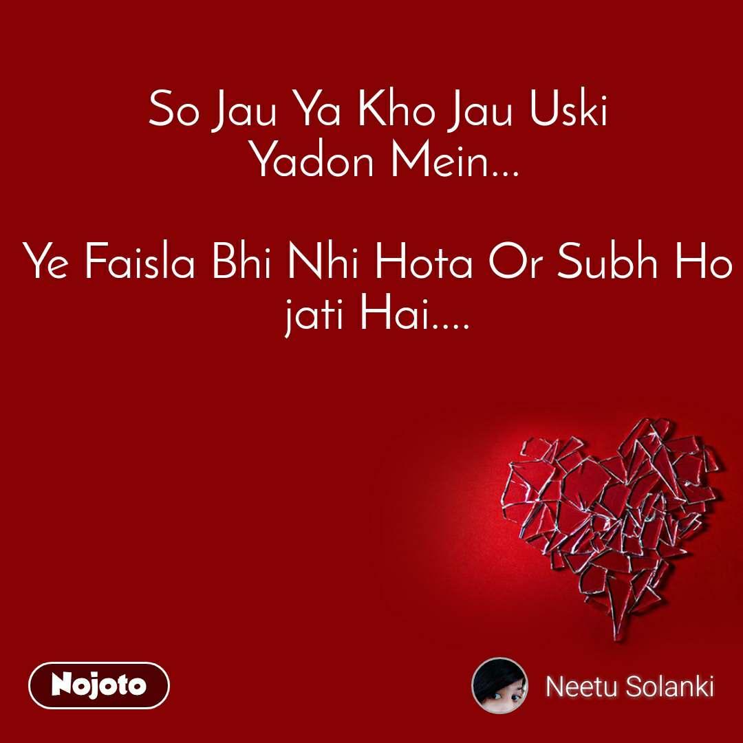 So Jau Ya Kho Jau Uski  Yadon Mein...  Ye Faisla Bhi Nhi Hota Or Subh Ho jati Hai....
