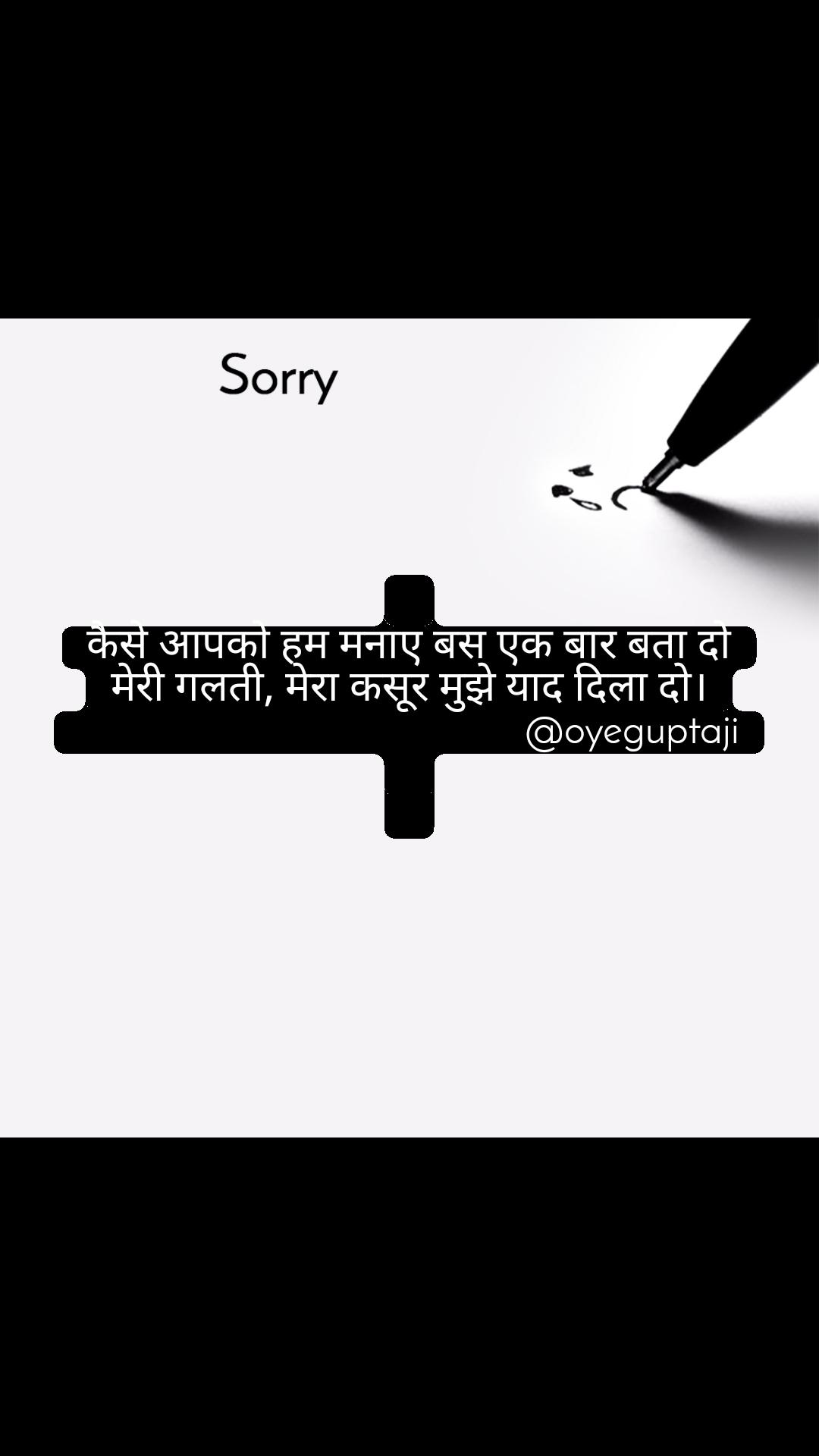 Sorry  कैसे आपको हम मनाए बस एक बार बता दो मेरी गलती, मेरा कसूर मुझे याद दिला दो।                                           @oyeguptaji