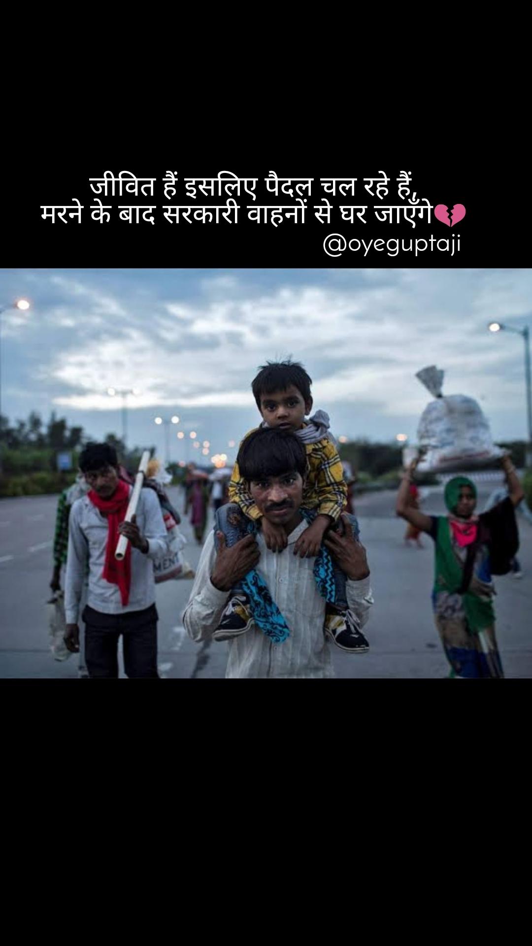 जीवित हैं इसलिए पैदल चल रहे हैं, मरने के बाद सरकारी वाहनों से घर जाएँगे💔                                         @oyeguptaji