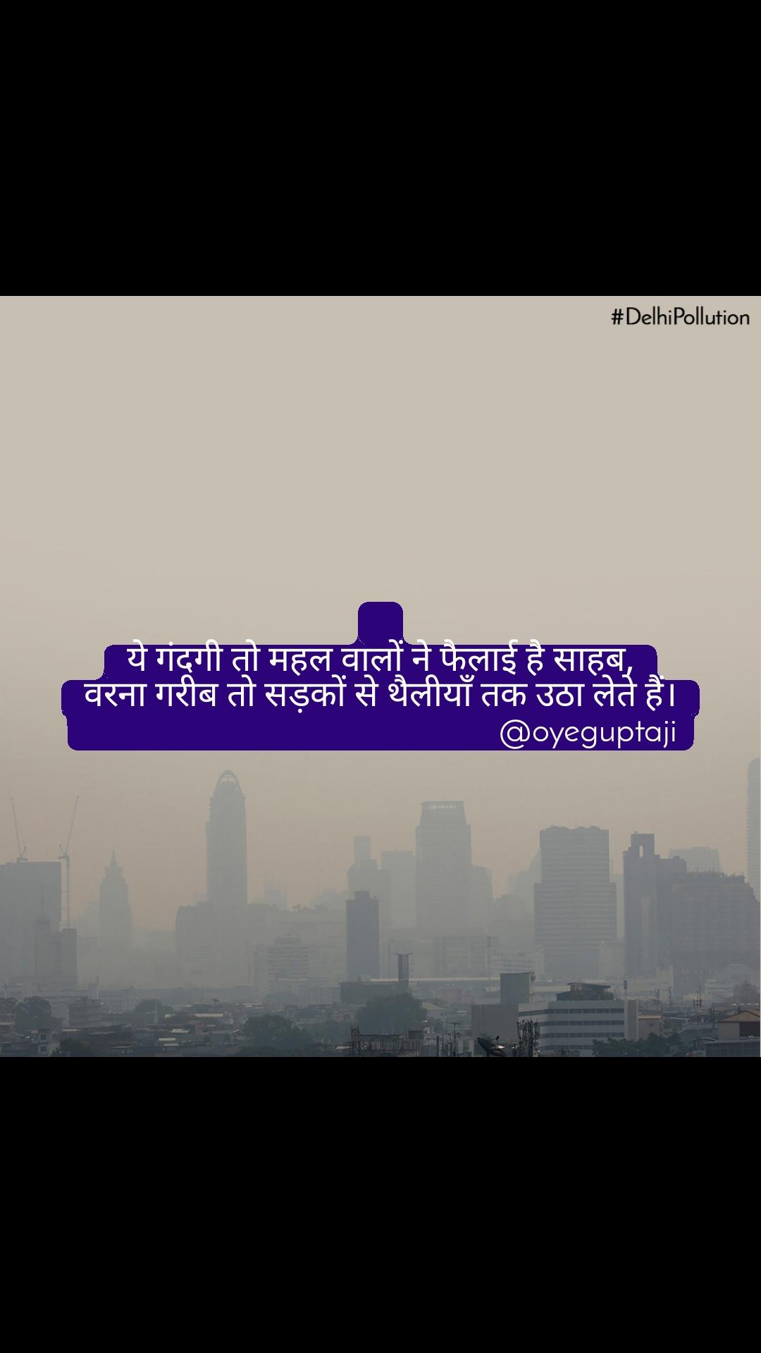 #DelhiPollution  ये गंदगी तो महल वालों ने फैलाई है साहब, वरना गरीब तो सड़कों से थैलीयाँ तक उठा लेते हैं।                                                  @oyeguptaji