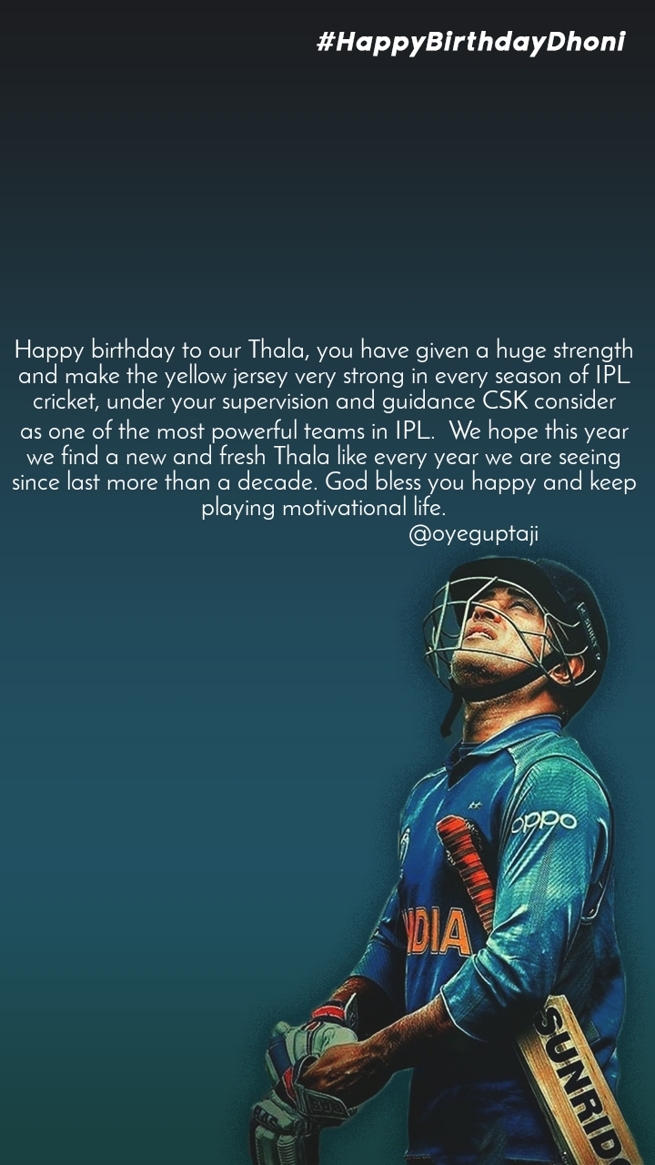 Happy birthday to our Thala, you have given a huge strength and make the yellow jersey very strong in every season of IPL cricket, under your supervision and guidance CSK consider as one of the most powerful teams in IPL. We hope this year we find a new and fresh Thala like every year we are seeing since last more than a decade. God bless you happy and keep playing motivational life.                                                @oyeguptaji
