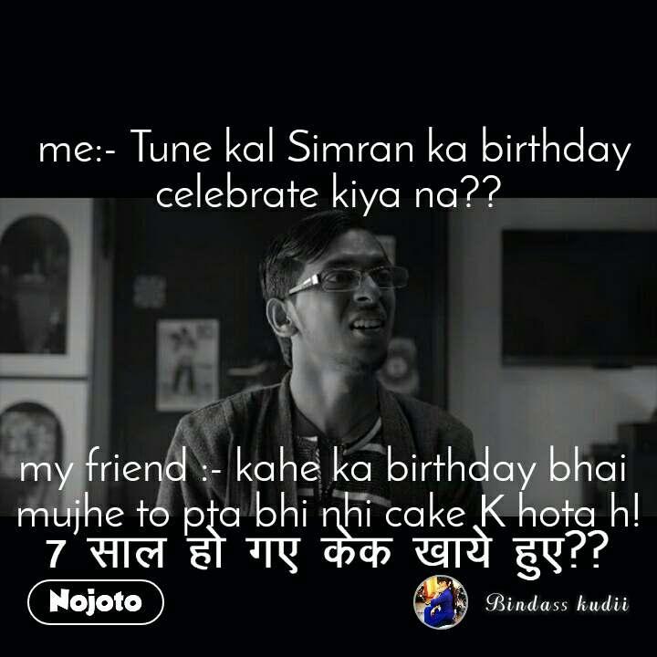 7 साल हो गए केक खाये   me:- Tune kal Simran ka birthday celebrate kiya na??      my friend :- kahe ka birthday bhai  mujhe to pta bhi nhi cake K hota h!