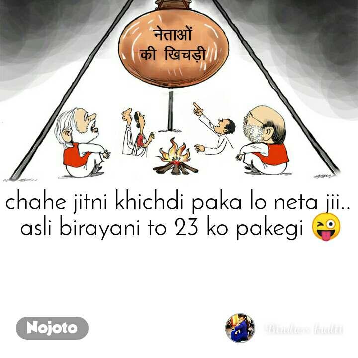 chahe jitni khichdi paka lo neta jii..  asli birayani to 23 ko pakegi 😜