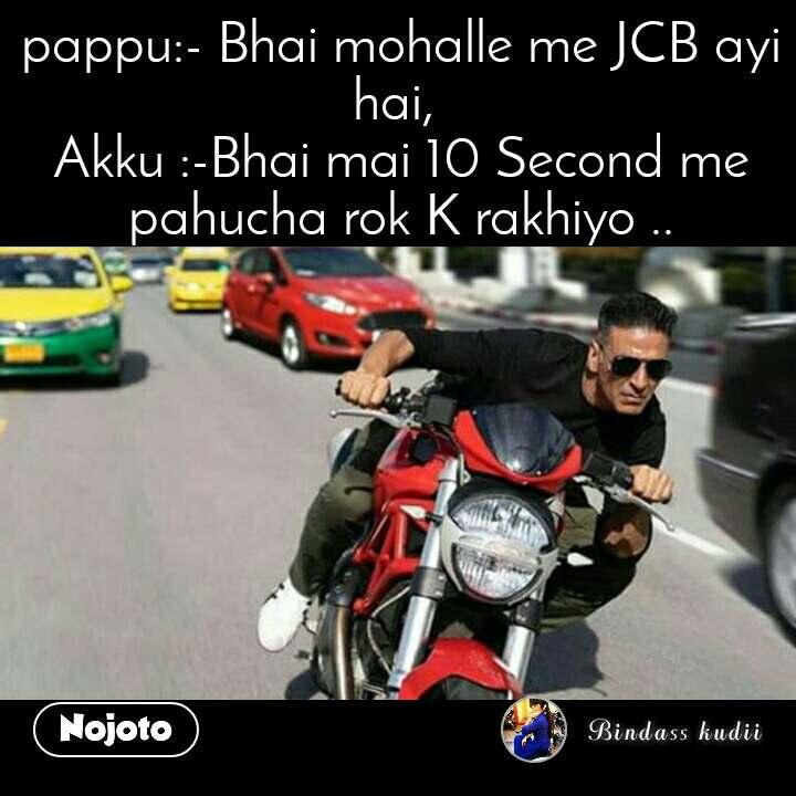 pappu:- Bhai mohalle me JCB ayi hai,  Akku :-Bhai mai 10 Second me pahucha rok K rakhiyo ..