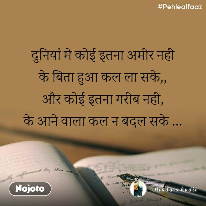 #Pehlealfaaz दुनियां मे कोई इतना अमीर नहीं  के बिता हुआ कल ला सके,,  और कोई इतना गरीब नहीं,  के आने वाला कल न बदल सके ...