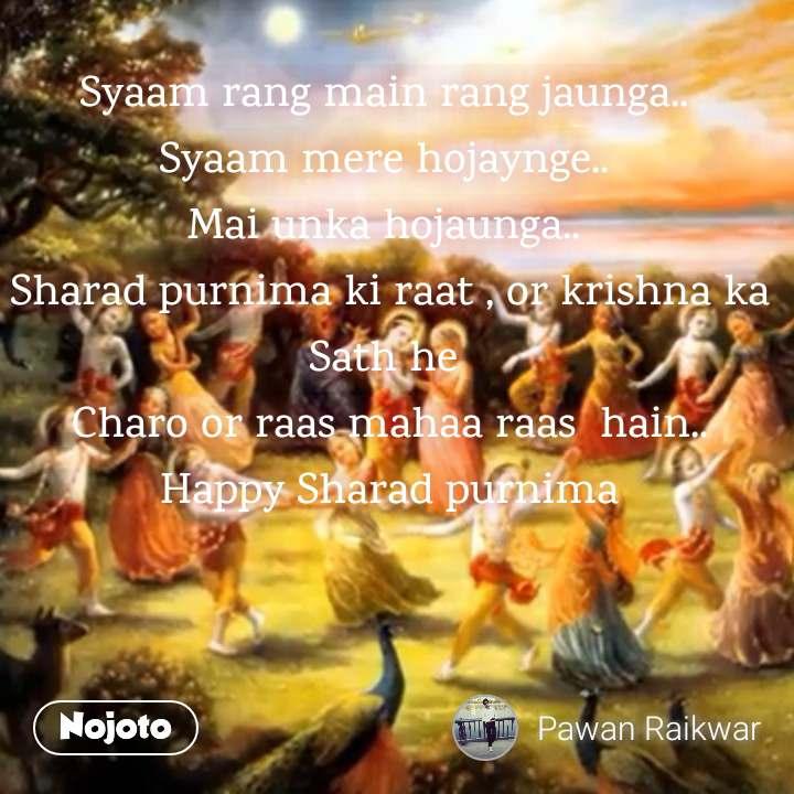 Syaam rang main rang jaunga..  Syaam mere hojaynge..  Mai unka hojaunga..  Sharad purnima ki raat , or krishna ka Sath he  Charo or raas mahaa raas  hain.. Happy Sharad purnima